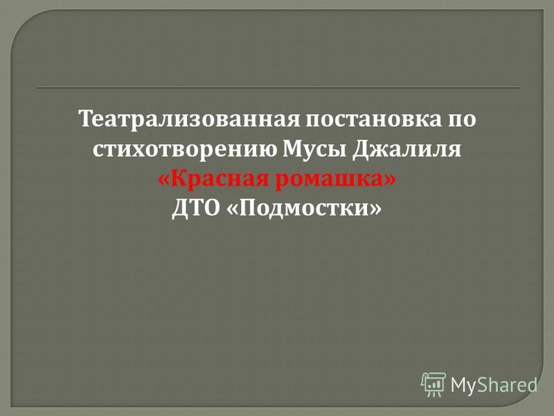 Театрализованная постановка по стихотворению Мусы Джалиля « Красная ромашка » ДТО « Подмостки »