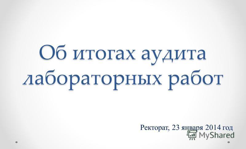 Об итогах аудита лабораторных работ Ректорат, 23 января 2014 год