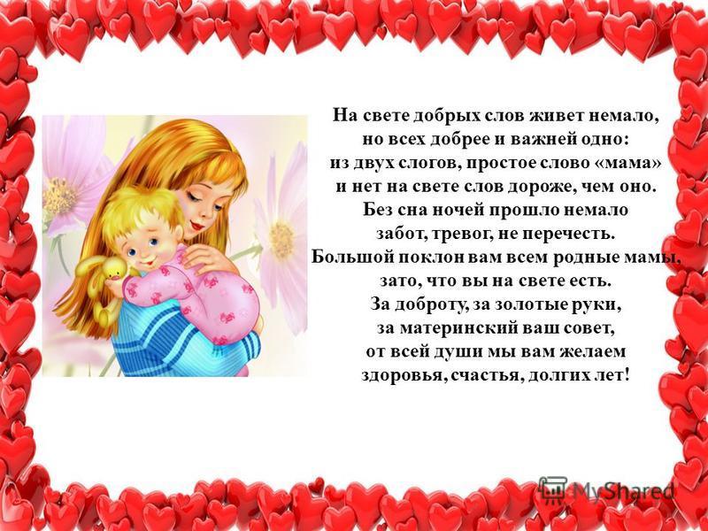 На свете добрых слов живет немало, но всех добрее и важней одно: из двух слогов, простое слово «мама» и нет на свете слов дороже, чем оно. Без сна ночей прошло немало забот, тревог, не перечесть. Большой поклон вам всем родные мамы, зато, что вы на с