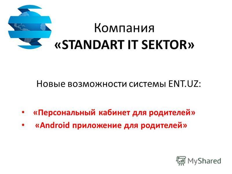 Компания «STANDART IT SEKTOR» Новые возможности системы ENT.UZ: «Персональный кабинет для родителей» «Android приложение для родителей»