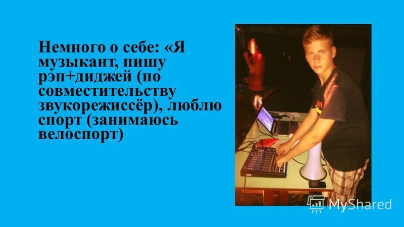 Немного о себе: «Я музыкант, пишу рэп+диджей (по совместительству звукорежиссёр), люблю спорт (занимаюсь велоспорт)