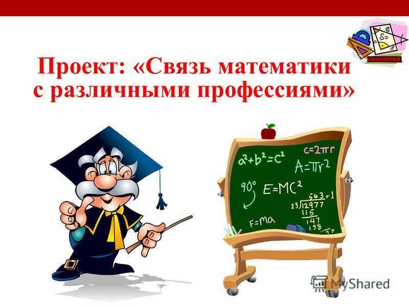 Проект: «Связь математики с различными профессиями»