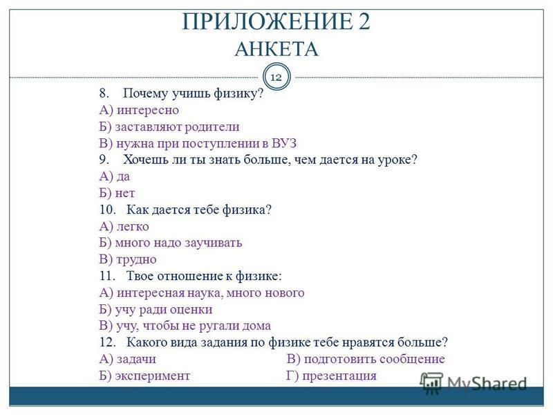 ПРИЛОЖЕНИЕ 2 АНКЕТА 12 8. Почему учишь физику? А) интересно Б) заставляют родители В) нужна при поступлении в ВУЗ 9. Хочешь ли ты знать больше, чем дается на уроке? А) да Б) нет 10. Как дается тебе физика? А) легко Б) много надо заучивать В) трудно 1