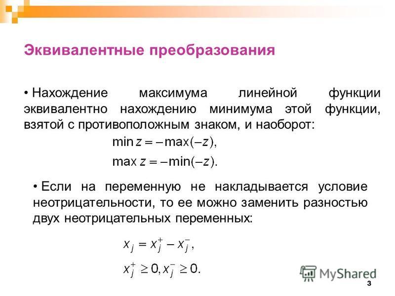 3 Эквивалентные преобразования Нахождение максимума линейной функции эквивалентно нахождению минимума этой функции, взятой с противоположным знаком, и наоборот: Если на переменную не накладывается условие неотрицательности, то ее можно заменить разно