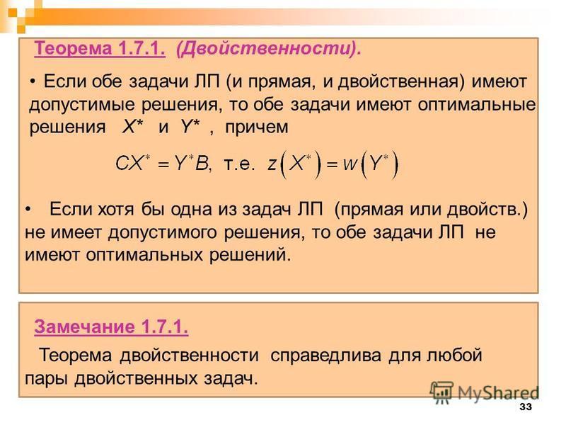 33 Если хотя бы одна из задач ЛП (прямая или свойств.) не имеет допустимого решения, то обе задачи ЛП не имеют оптимальных решений. Теорема 1.7.1. (Двойственности). Если обе задачи ЛП (и прямая, и свойственная) имеют допустимые решения, то обе задачи