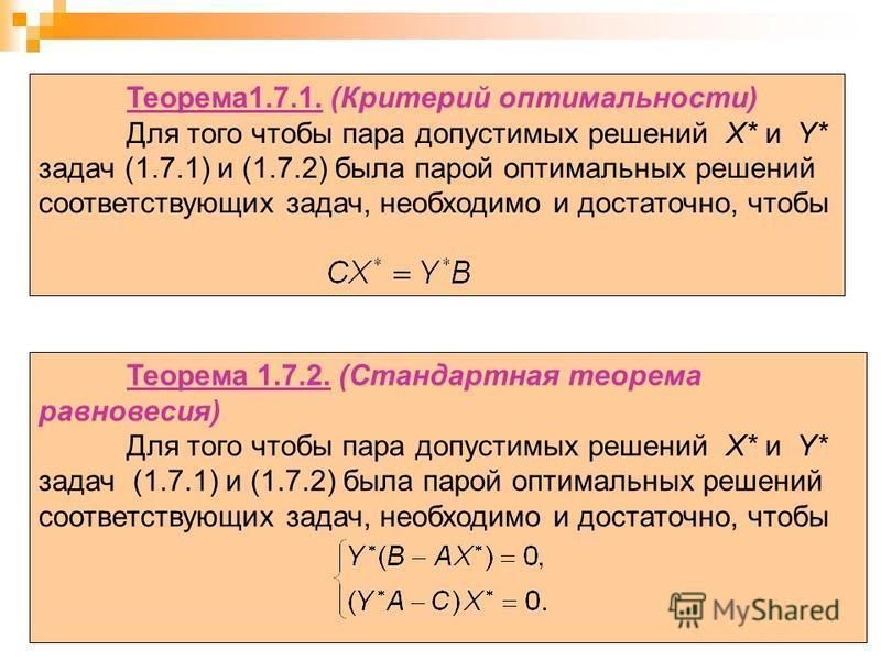 35 Теорема 1.7.1. (Критерий оптимальности) Для того чтобы пара допустимых решений X* и Y* задач (1.7.1) и (1.7.2) была парой оптимальных решений соответствующих задач, необходимо и достаточно, чтобы Теорема 1.7.2. (Стандартная теорема равновесия) Для