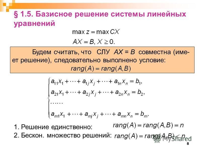 8 § 1.5. Базисное решение системы линейных уравнений Будем считать, что СЛУ AX = B совместна (имеет решение), следовательно выполнено условие: 1. Решение единственно: 2. Бескон. множество решений: