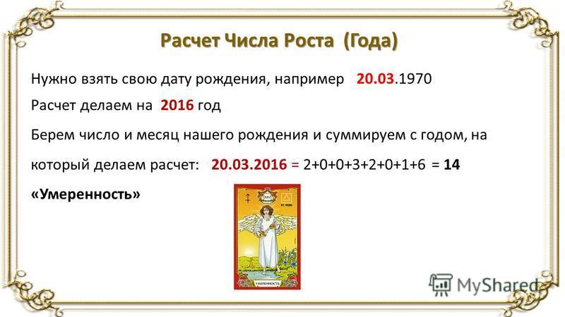 Расчет Числа Роста (Года) Нужно взять свою дату рождения, например 20.03.1970 Расчет делаем на 2016 год Берем число и месяц нашего рождения и суммируем с годом, на который делаем расчет: 20.03.2016 = 2+0+0+3+2+0+1+6 = 14 «Умеренность»