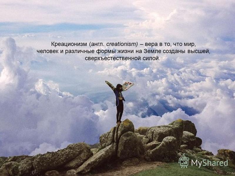 Креационизм (англ. creationism) – вера в то, что мир, человек и различные формы жизни на Земле созданы высшей, сверхъестественной силой.