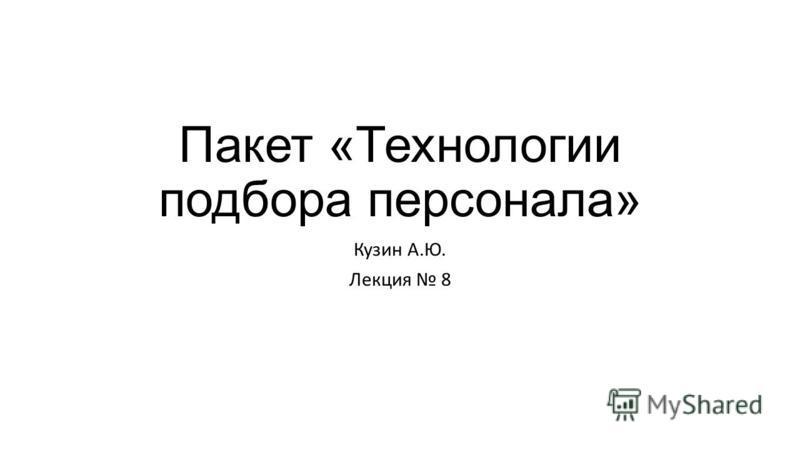 Пакет «Технологии подбора персонала» Кузин А.Ю. Лекция 8