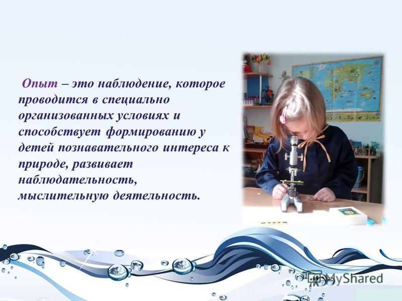 Опыт – это наблюдение, которое проводится в специально организованных условиях и способствует формированию у детей познавательного интереса к природе, развивает наблюдательность, мыслительную деятельность.