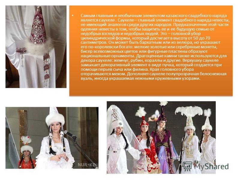 Самым главным и необычным элементом казахского свадебного наряда является саукеле. Саукеле – главный элемент свадебного наряда невесты, не имеющий аналогов среди других народов. Предназначение этой части одеяния невесты в том, чтобы защитить ее и ее