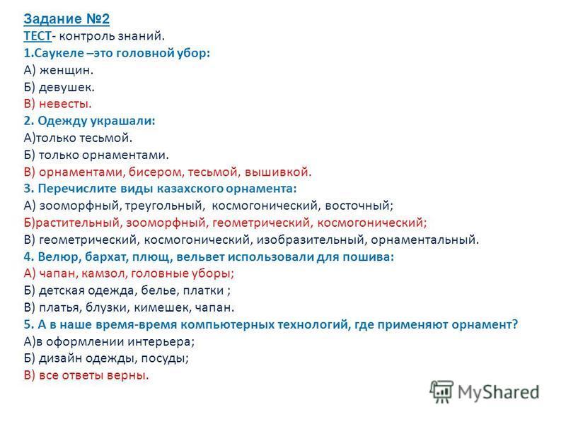 Задание 2 ТЕСТ- контроль знаний. 1. Саукеле –это головной убор: А) женщин. Б) девушек. В) невесты. 2. Одежду украшали: А)только тесьмой. Б) только орнаментами. В) орнаментами, бисером, тесьмой, вышивкой. 3. Перечислите виды казахского орнамента: А) з