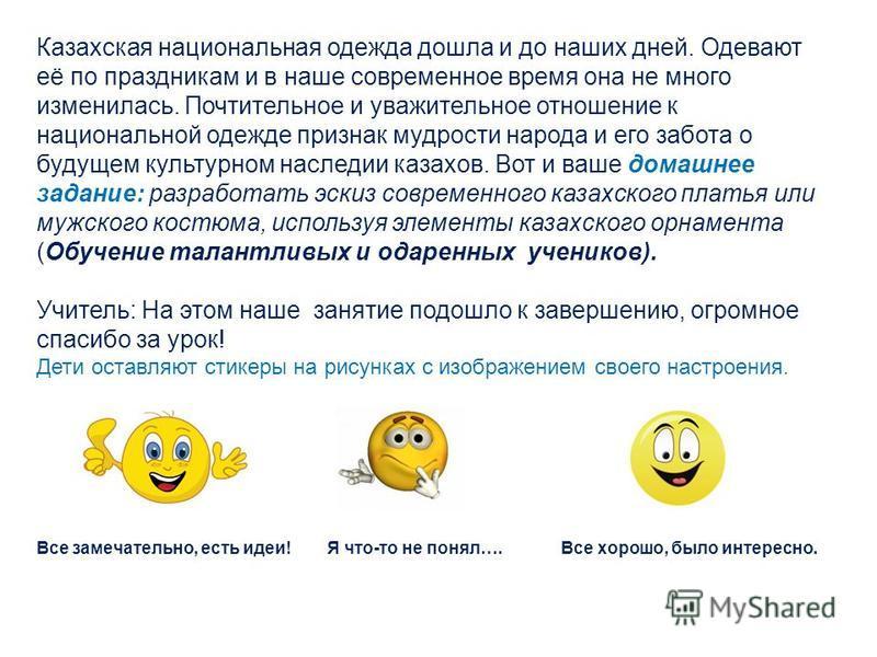 Казахская национальная одежда дошла и до наших дней. Одевают её по праздникам и в наше современное время она не много изменилась. Почтительное и уважительное отношение к национальной одежде признак мудрости народа и его забота о будущем культурном на