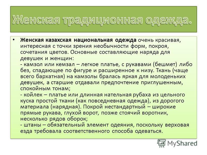 Женская казахская национальная одежда очень красивая, интересная с точки зрения необычности форм, покроя, сочетания цветов. Основные составляющие наряда для девушек и женщин: - камзол или кем зал – легкое платье, с рукавами (бешмет) либо без, спадающ