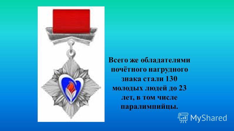 Всего же обладателями почётного нагрудного знака стали 130 молодых людей до 23 лет, в том числе паралимпийцы.