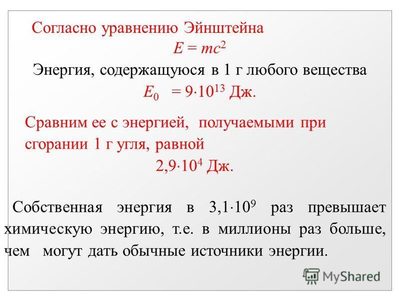 Согласно уравнению Эйнштейна E = mc 2 Энергия, содержащуюся в 1 г любого вещества E 0 = 9 10 13 Дж. Сравним ее с энергией, получаемыми при сгорании 1 г угля, равной 2,9 10 4 Дж. Собственная энергия в 3,1 10 9 раз превышает химическую энергию, т.е. в