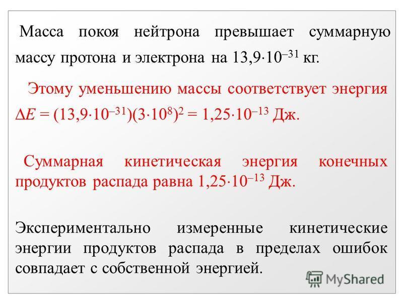 Масса покоя нейтрона превышает суммарную массу протона и электрона на 13,9 10 –31 кг. Этому уменьшению массы соответствует энергия Е = (13,9 10 –31 )(3 10 8 ) 2 = 1,25 10 –13 Дж. Суммарная кинетическая энергия конечных продуктов распада равна 1,25 10