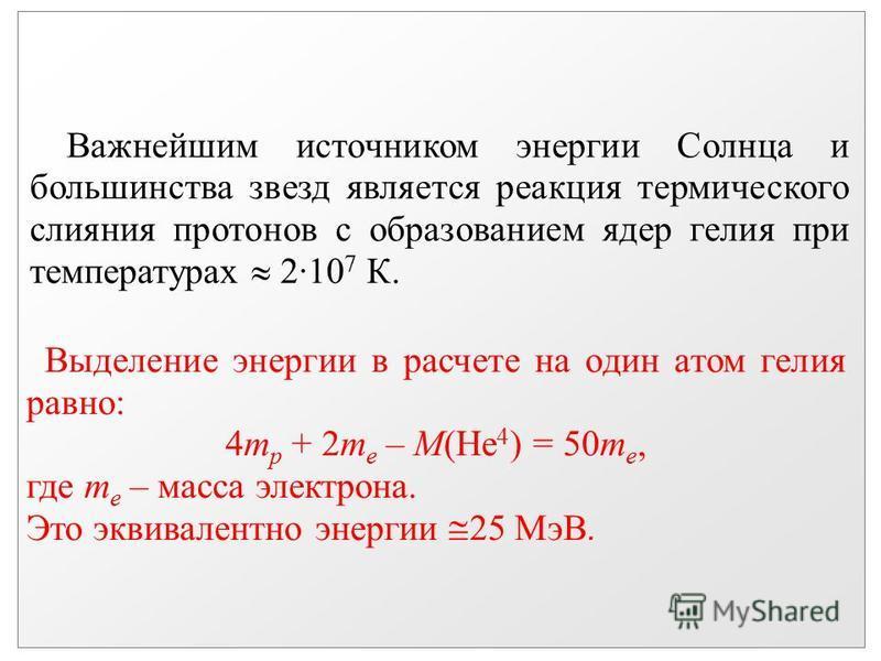 Важнейшим источником энергии Солнца и большинства звезд является реакция термического слияния протонов с образованием ядер гелия при температурах 2·10 7 К. Выделение энергии в расчете на один атом гелия равно: 4m p + 2m e – M(He 4 ) = 50m e, где m e