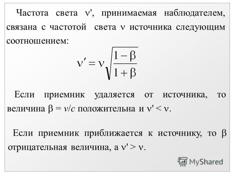 Частота света ', принимаемая наблюдателем, связана с частотой света источника следующим соотношением: Если приемник удаляется от источника, то величина = v/с положительна и ' <. Если приемник приближается к источнику, то отрицательная величина, a ' >