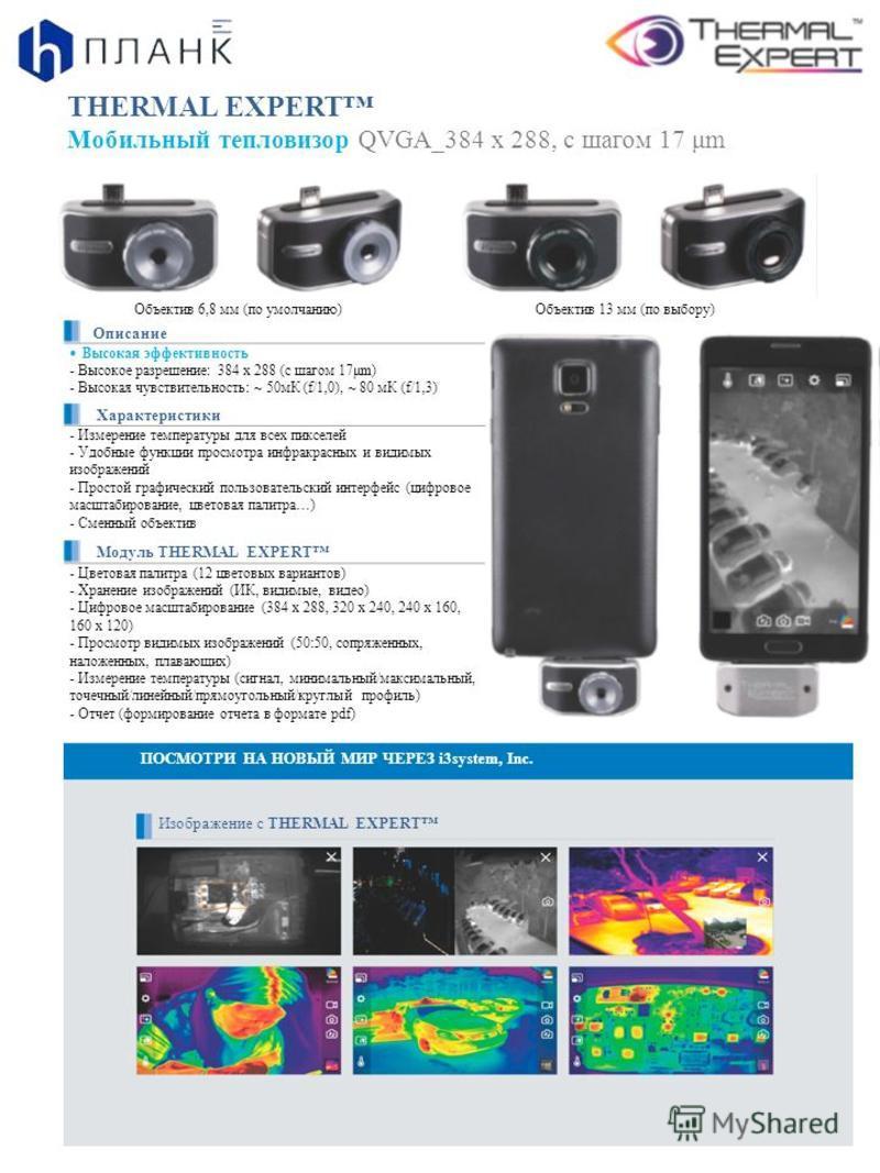 THERMAL EXPERT Мобильный тепловизор QVGA_384 x 288, с шагом 17 μm Объектив 6,8 мм (по умолчанию)Объектив 13 мм (по выбору) Описание Высокая эффективность - Высокое разрешение: 384 х 288 (с шагом 17μm) - Высокая чувствительность: ~ 50 мК (f/1,0), ~ 80