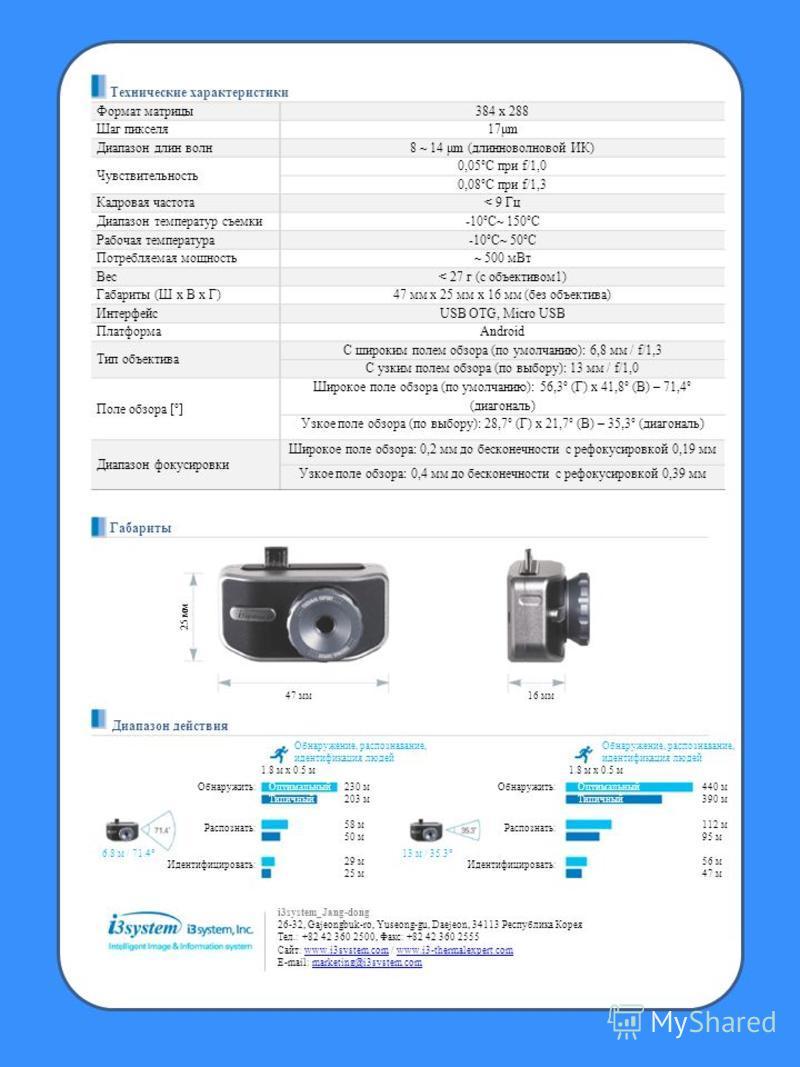 Технические характеристики Формат матрицы 384 х 288 Шаг пикселя 17μm Диапазон длин волн 8 ~ 14 μm (длинноволновой ИК) Чувствительность 0,05°С при f/1,0 0,08°С при f/1,3 Кадровая частота< 9 Гц Диапазон температур съемки-10°С~ 150°С Рабочая температура