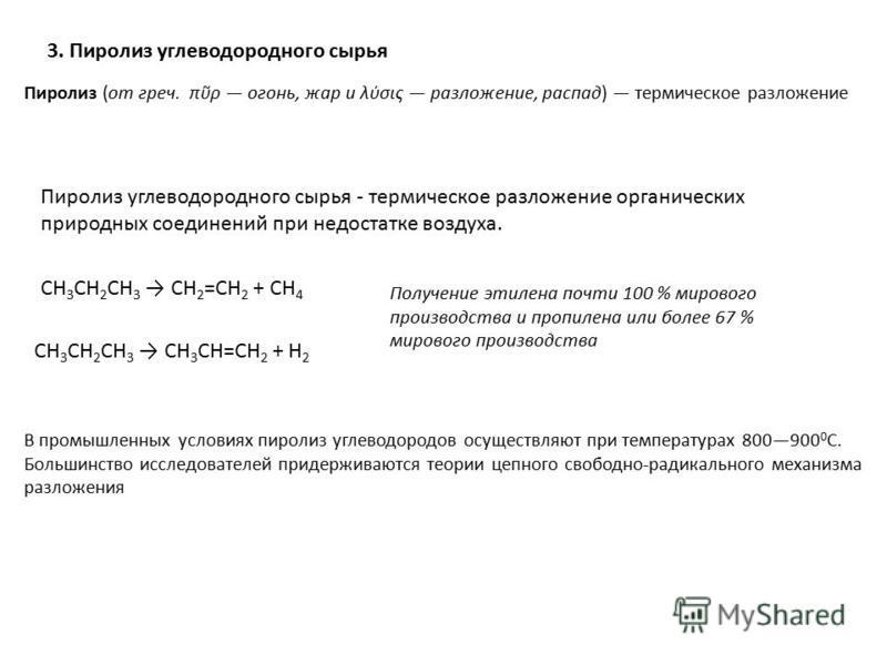 Пиролиз углеводородного сырья - термическое разложе ние органических природных соедине ний при недостатке воздуха. CH 3 CH 2 CH 3 CH 2 =CH 2 + CH 4 CH 3 CH 2 CH 3 CH 3 CH=CH 2 + H 2 3. Пиролиз углеводородного сырья Пиролиз (от греч. πρ огонь, жар и λ