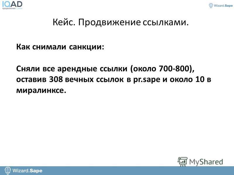 Кейс. Продвижение ссылками. Как снимали санкции: Сняли все арендные ссылки (около 700-800), оставив 308 вечных ссылок в pr.sape и около 10 в миралинксе.