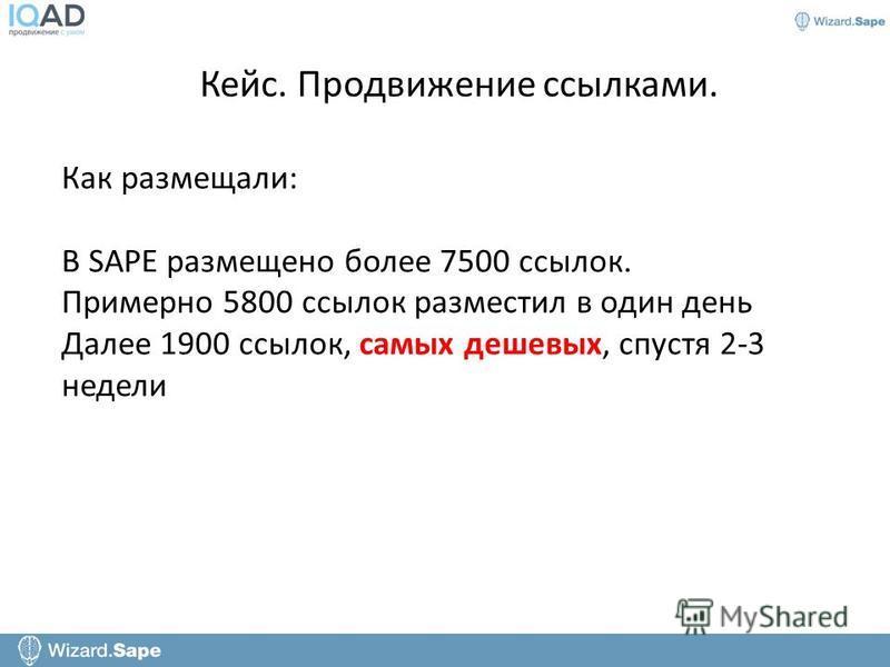 Кейс. Продвижение ссылками. Как размещали: В SAPE размещено более 7500 ссылок. Примерно 5800 ссылок разместил в один день Далее 1900 ссылок, самых дешевых, спустя 2-3 недели