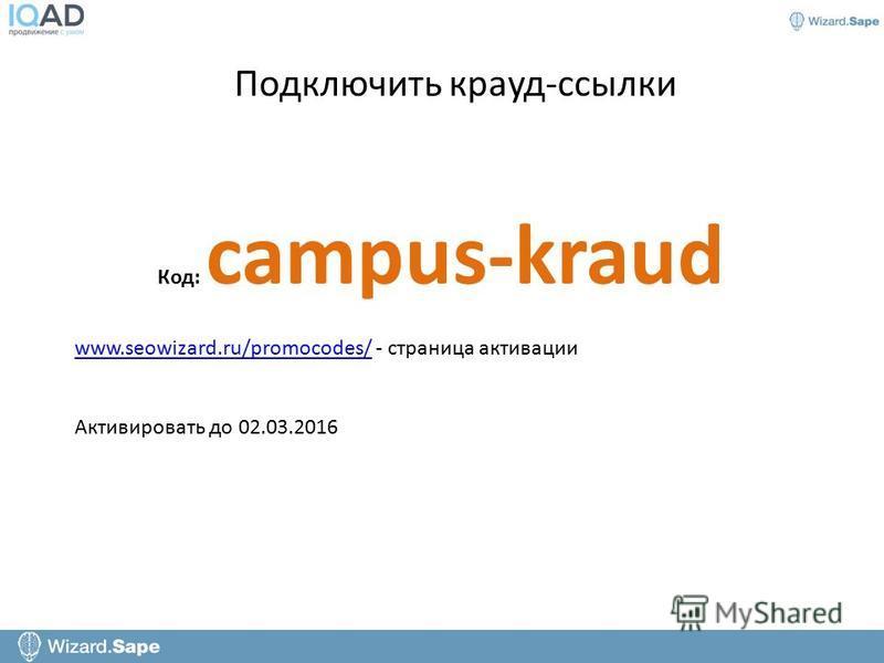 Подключить крауд-ссылки Код: campus-kraud www.seowizard.ru/promocodes/www.seowizard.ru/promocodes/ - страница активации Активировать до 02.03.2016