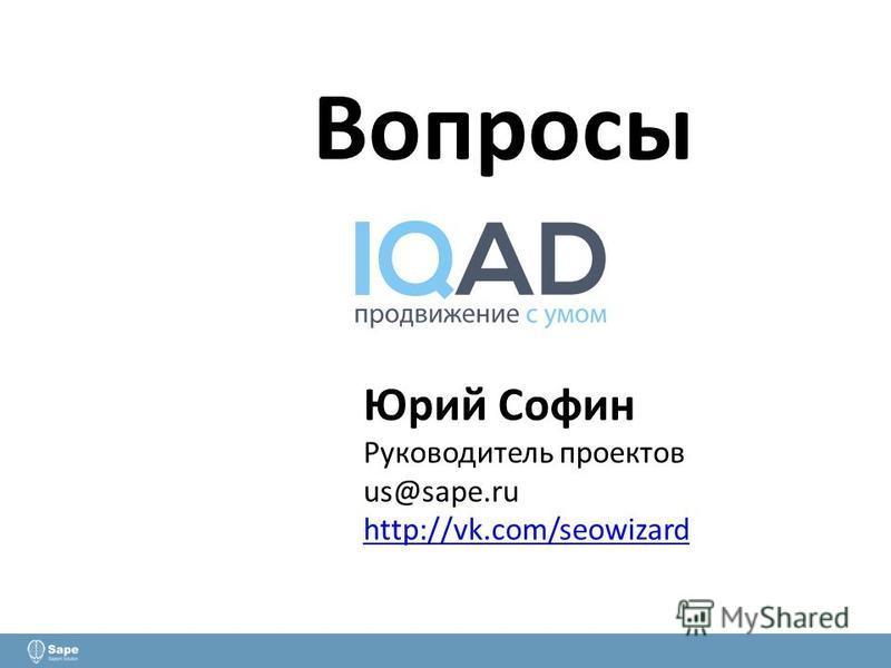 Вопросы Юрий Софин Руководитель проектов us@sape.ru http://vk.com/seowizard http://vk.com/seowizard