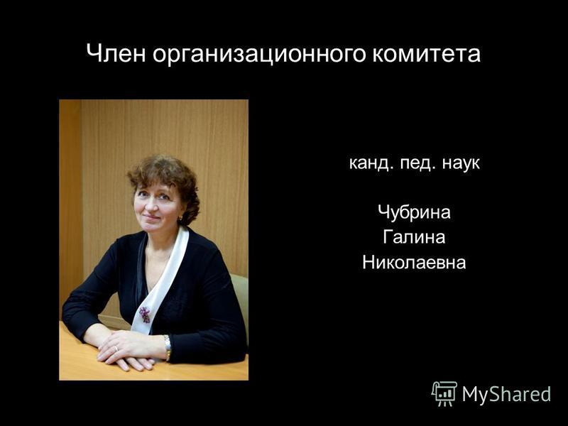 Член организационного комитета канд. пед. наук Чубрина Галина Николаевна