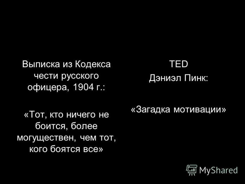 Выписка из Кодекса чести русского офицера, 1904 г.: «Тот, кто ничего не боится, более могуществен, чем тот, кого боятся все» TED Дэниэл Пинк: «Загадка мотивации»