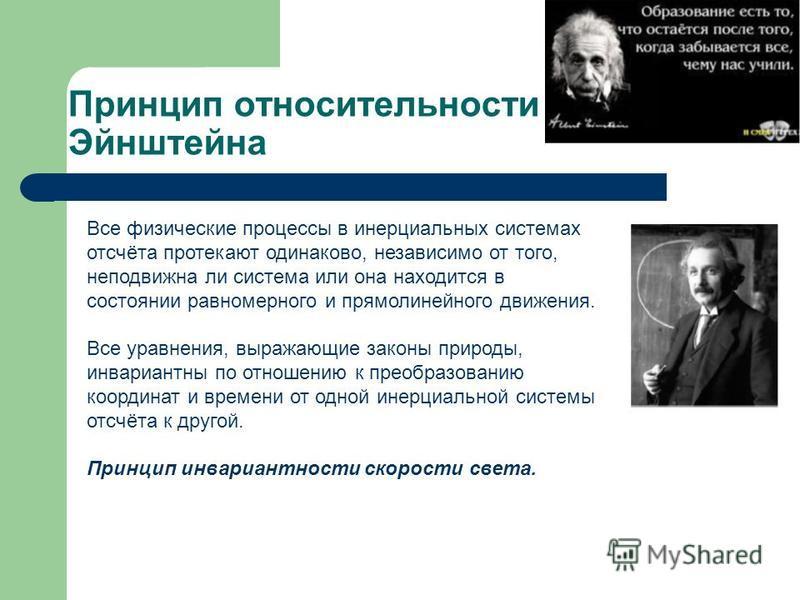 Принцип относительности Эйнштейна Все физические процессы в инерциальных системах отсчёта протекают одинаково, независимо от того, неподвижна ли система или она находится в состоянии равномерного и прямолинейного движения. Все уравнения, выражающие з