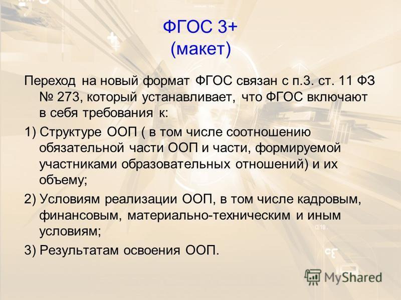ФГОС 3+ (макет) Переход на новый формат ФГОС связан с п.3. ст. 11 ФЗ 273, который устанавливает, что ФГОС включают в себя требования к: 1) Структуре ООП ( в том числе соотношению обязательной части ООП и части, формируемой участниками образовательных