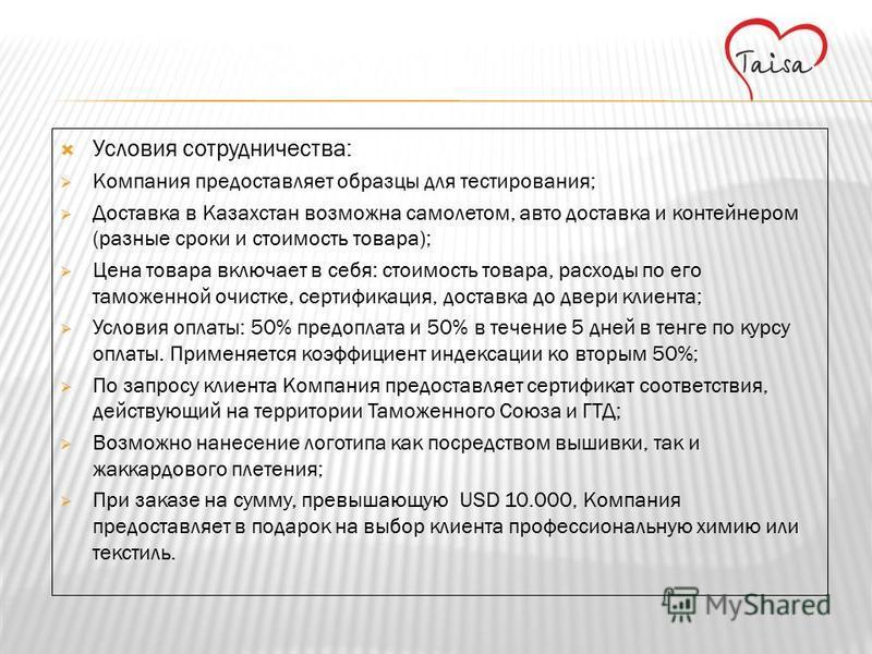 Условия сотрудничества: Компания предоставляет образцы для тестирования; Доставка в Казахстан возможна самолетом, авто доставка и контейнером (разные сроки и стоимость товара); Цена товара включает в себя: стоимость товара, расходы по его таможенной
