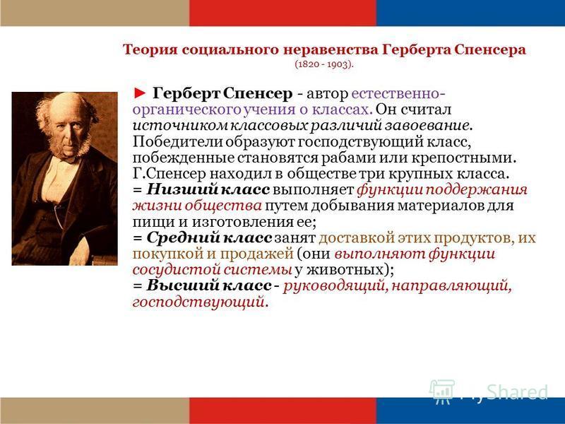 Теория социального неравенства Герберта Спенсера (1820 - 1903). Герберт Спенсер - автор естественно- органического учения о классах. Он считал источником классовых различий завоевание. Победители образуют господствующий класс, побежденные становятся