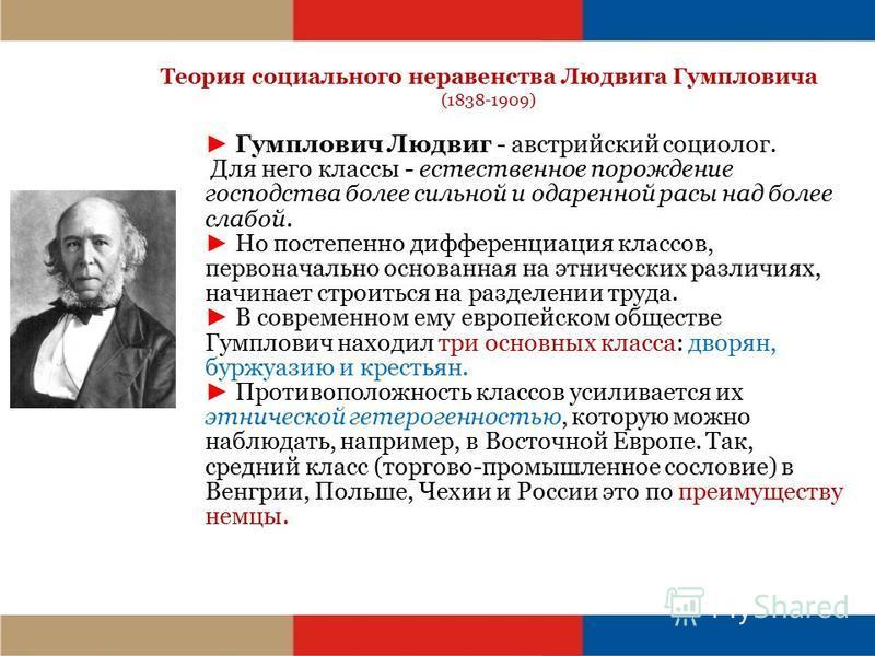 Теория социального неравенства Людвига Гумпловича (1838-1909) Гумплович Людвиг - австрийский социолог. Для него классы - естественное порождение господства более сильной и одаренной расы над более слабой. Но постепенно дифференциация классов, первона