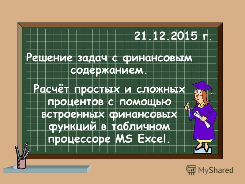 Решение задач с финансовым содержанием. Расчёт простых и сложных процентов с помощью встроенных финансовых функций в табличном процессоре MS Excel. 21.12.2015 г.