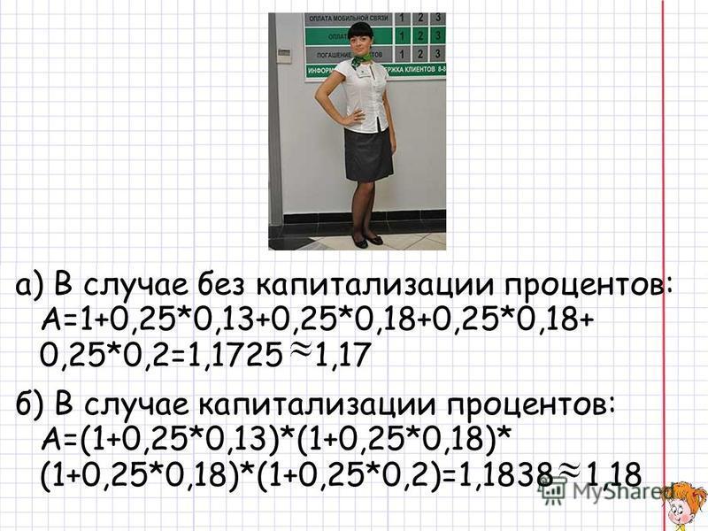 а) В случае без капитализации процентов: A=1+0,25*0,13+0,25*0,18+0,25*0,18+ 0,25*0,2=1,1725 1,17 б) В случае капитализации процентов: А=(1+0,25*0,13)*(1+0,25*0,18)* (1+0,25*0,18)*(1+0,25*0,2)=1,1838 1,18