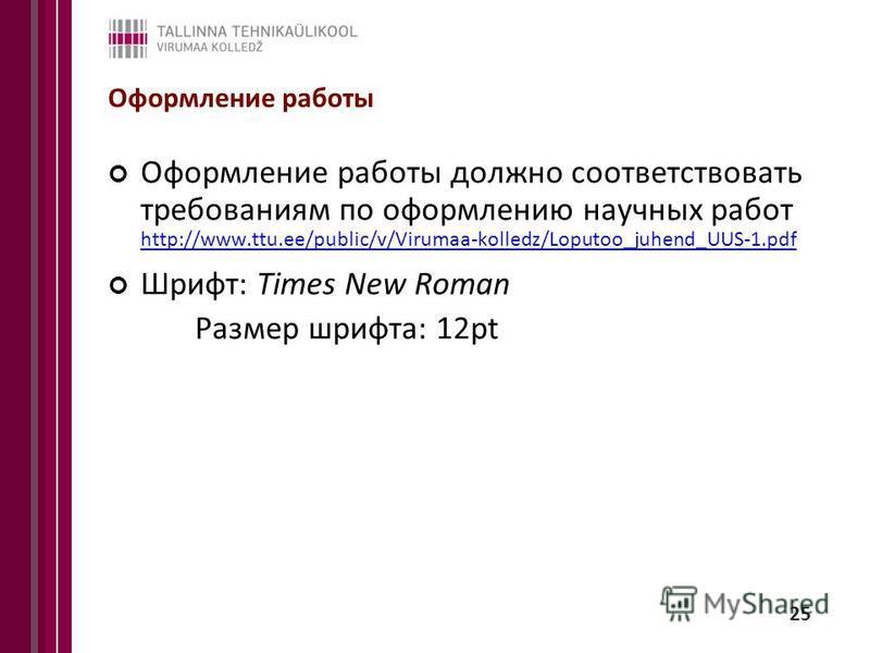 25 Оформление работы Оформление работы должно соответствовать требованиям по оформлению научных работ http://www.ttu.ee/public/v/Virumaa-kolledz/Loputoo_juhend_UUS-1. pdf http://www.ttu.ee/public/v/Virumaa-kolledz/Loputoo_juhend_UUS-1. pdf Шрифт: Tim