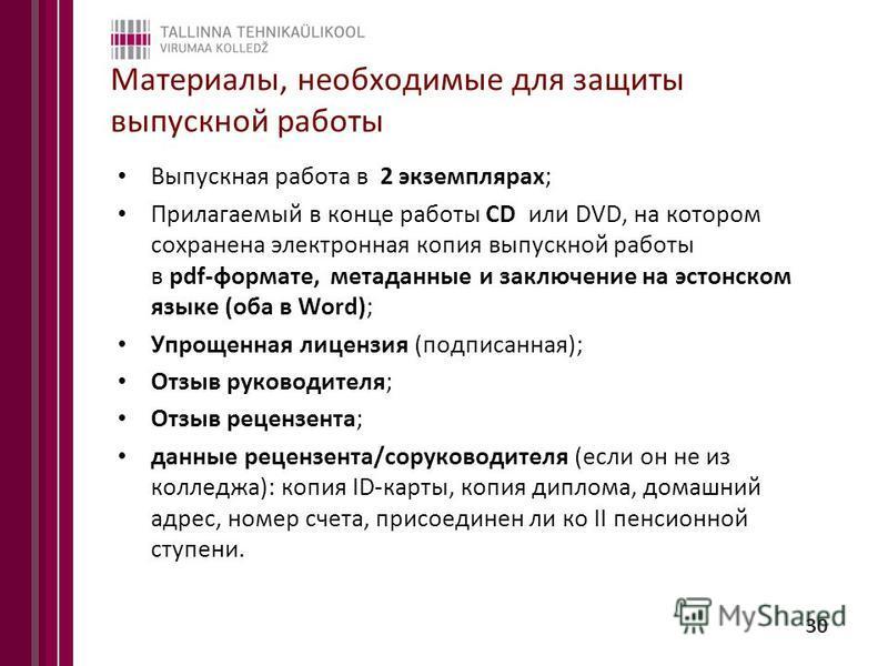 Материалы, необходимые для защиты выпускной работы Выпускная работа в 2 экземплярах; Прилагаемый в конце работы CD или DVD, на котором сохранена электронная копия выпускной работы в pdf-формате, метаданные и заключение на эстонском языке (оба в Word)