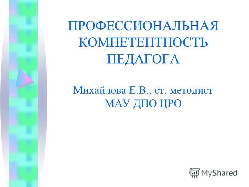 ПРОФЕССИОНАЛЬНАЯ КОМПЕТЕНТНОСТЬ ПЕДАГОГА Михайлова Е.В., ст. методист МАУ ДПО ЦРО