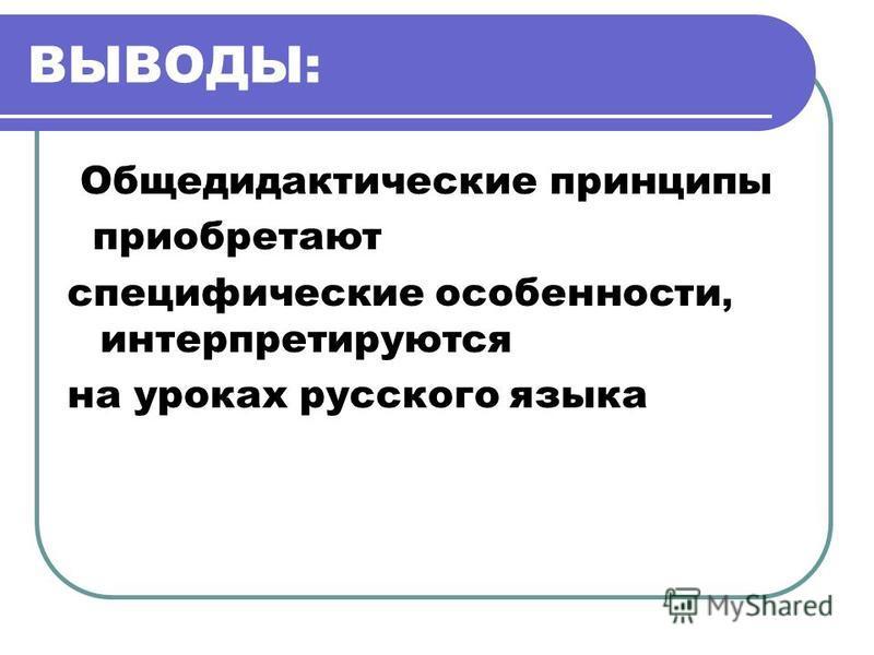 ВЫВОДЫ: Общедидактические принципы приобретают специфические особенности, интерпретируются на уроках русского языка