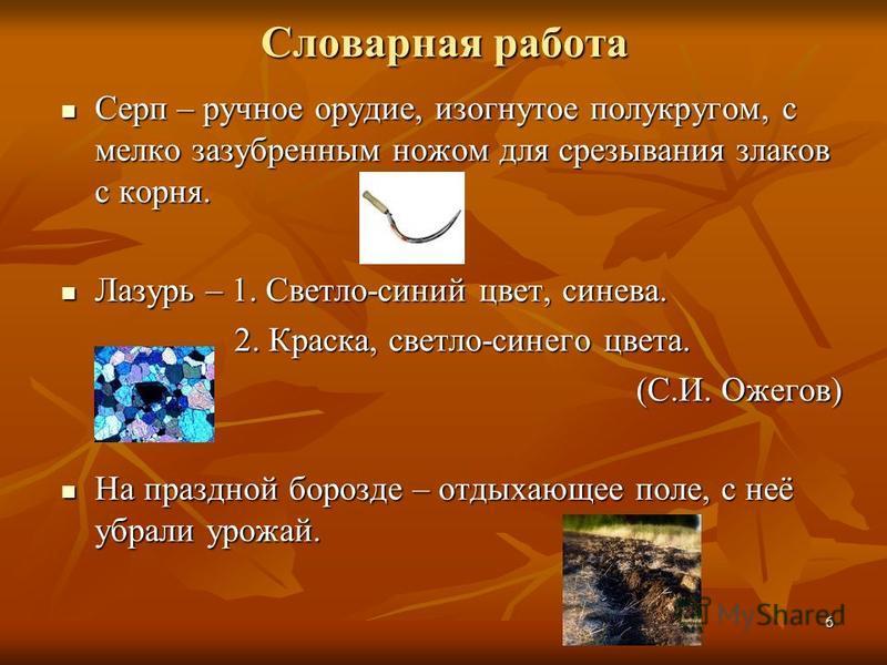6 Словарная работа Серп – ручное орудие, изогнутое полукругом, с мелко зазубренным ножом для срезывания злаков с корня. Серп – ручное орудие, изогнутое полукругом, с мелко зазубренным ножом для срезывания злаков с корня. Лазурь – 1. Светло-синий цвет