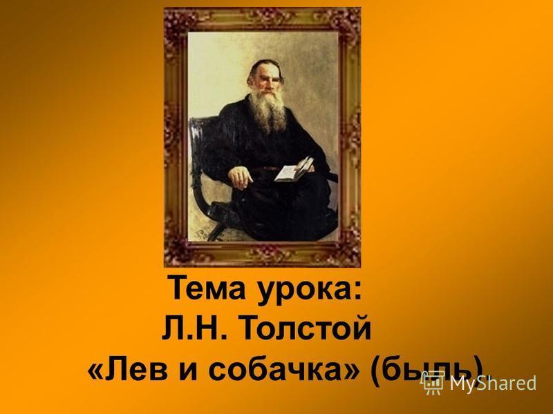 Тема урока: Л.Н. Толстой «Лев и собачка» (быль).