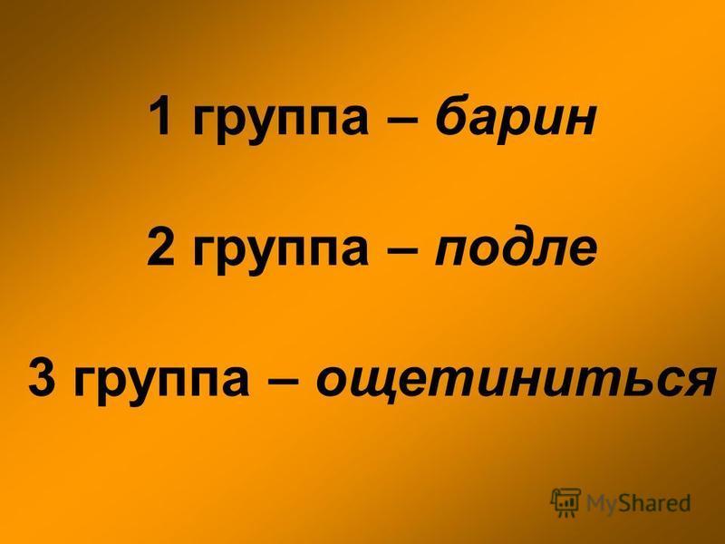 1 группа – барин 2 группа – подле 3 группа – ощетиниться