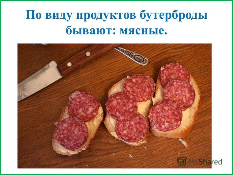 По виду продуктов бутерброды бывают: мясные.