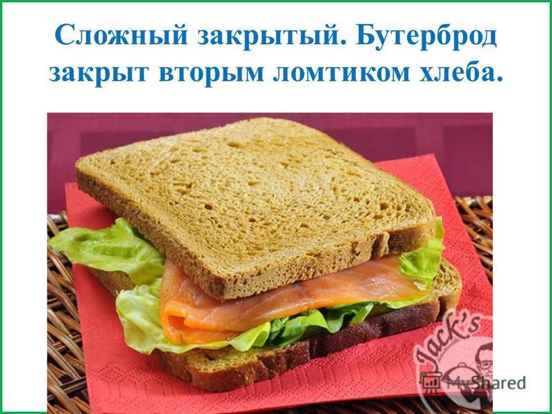 Сложный закрытый. Бутерброд закрыт вторым ломтиком хлеба.