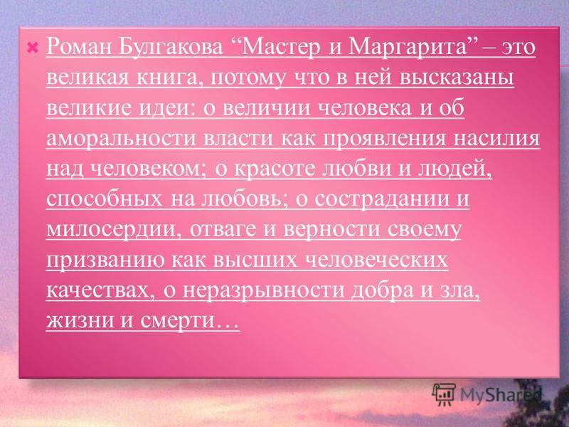 Роман Булгакова Мастер и Маргарита – это великая книга, потому что в ней высказаны великие идеи: о величии человека и об аморальности власти как проявления насилия над человеком; о красоте любви и людей, способных на любовь; о сострадании и милосерди